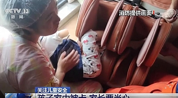 CCTV:关注儿童安全 孩子家中被卡 家长要当心